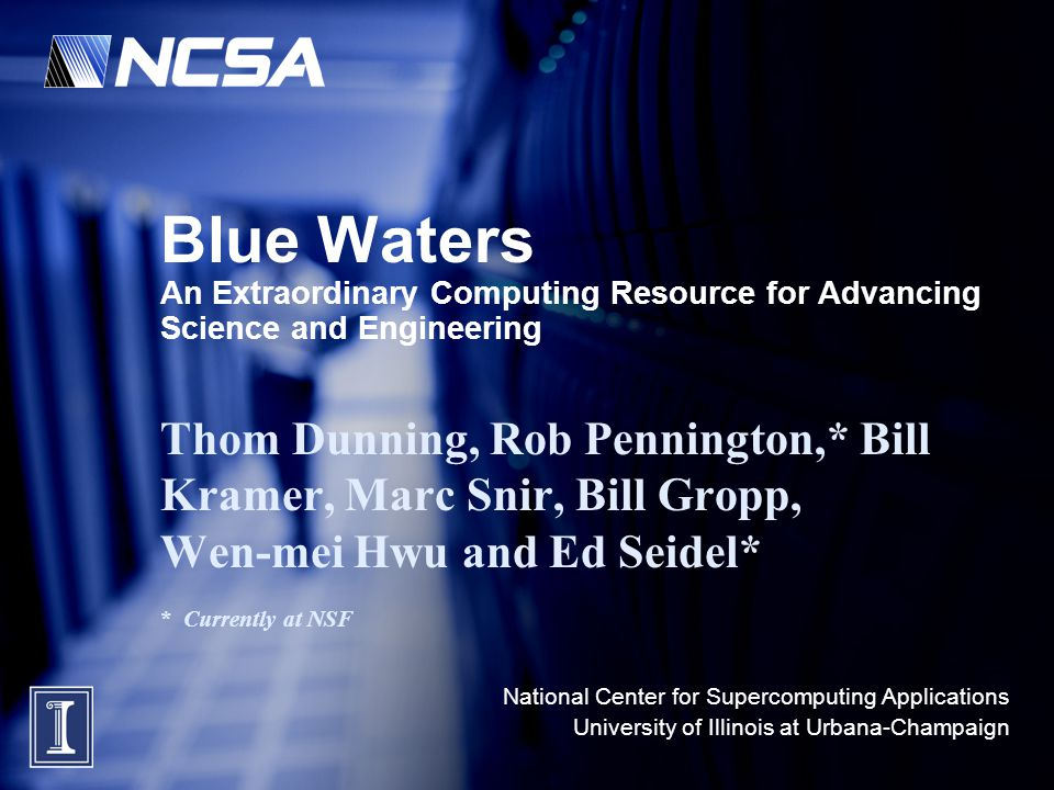 National Center for Supercomputing Applications University of Illinois at Urbana-Champaign Blue Waters An Extraordinary Computing Resource for Advanci