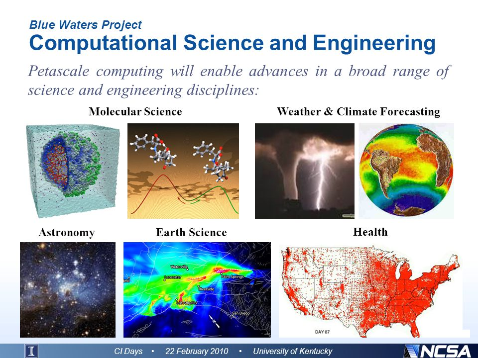 Blue Waters Project Computational Science and Engineering Petascale computing will enable advances in a broad range of science and engineering disciplines: CI Days 22 February 2010 University of Kentucky Molecular ScienceWeather & Climate Forecasting Earth ScienceAstronomy Health