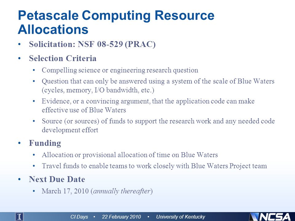 Petascale Computing Resource Allocations Solicitation: NSF 08-529 (PRAC) Selection Criteria Compelling science or engineering research question Question that can only be answered using a system of the scale of Blue Waters (cycles, memory, I/O bandwidth, etc.) Evidence, or a convincing argument, that the application code can make effective use of Blue Waters Source (or sources) of funds to support the research work and any needed code development effort Funding Allocation or provisional allocation of time on Blue Waters Travel funds to enable teams to work closely with Blue Waters Project team Next Due Date March 17, 2010 (annually thereafter) CI Days 22 February 2010 University of Kentucky