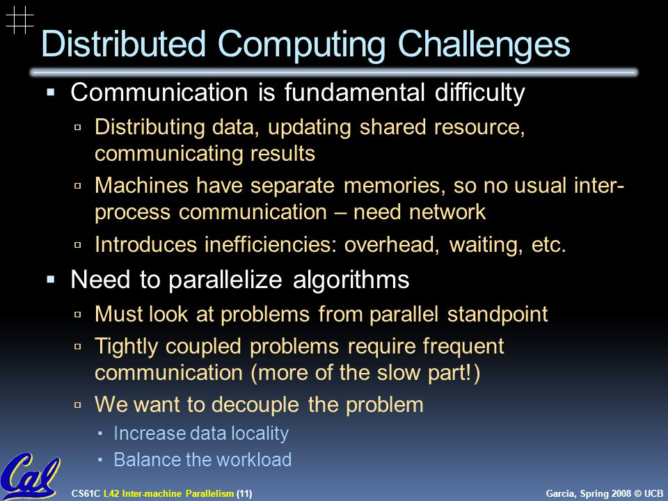CS61C L42 Inter-machine Parallelism (11) Garcia, Spring 2008 © UCB Distributed Computing Challenges  Communication is fundamental difficulty  Distributing data, updating shared resource, communicating results  Machines have separate memories, so no usual inter- process communication – need network  Introduces inefficiencies: overhead, waiting, etc.