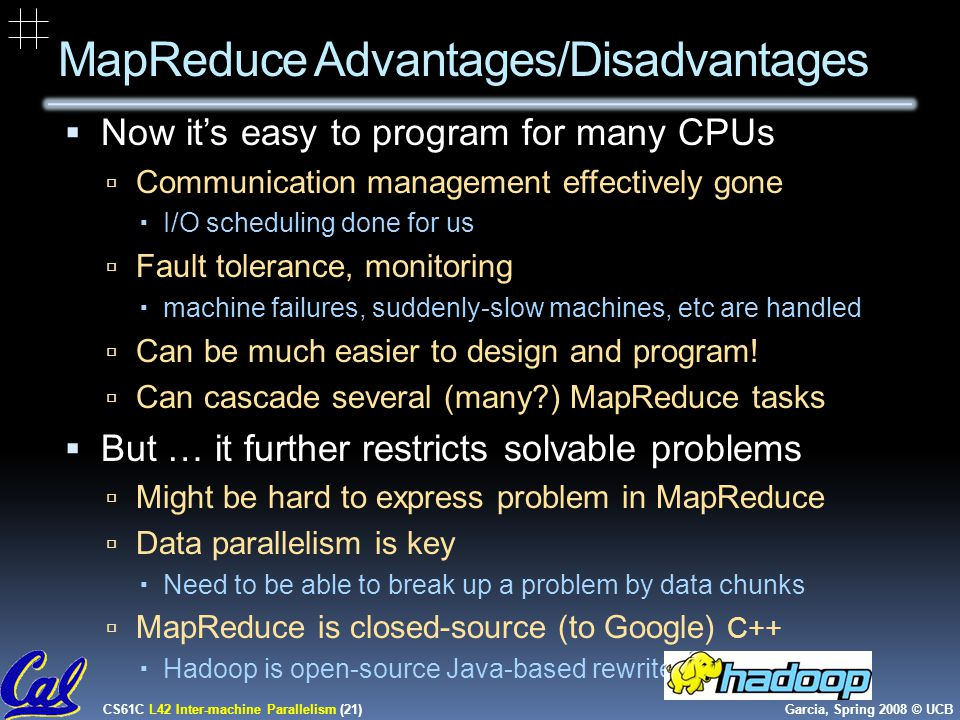 CS61C L42 Inter-machine Parallelism (21) Garcia, Spring 2008 © UCB MapReduce Advantages/Disadvantages  Now it's easy to program for many CPUs  Communication management effectively gone  I/O scheduling done for us  Fault tolerance, monitoring  machine failures, suddenly-slow machines, etc are handled  Can be much easier to design and program.