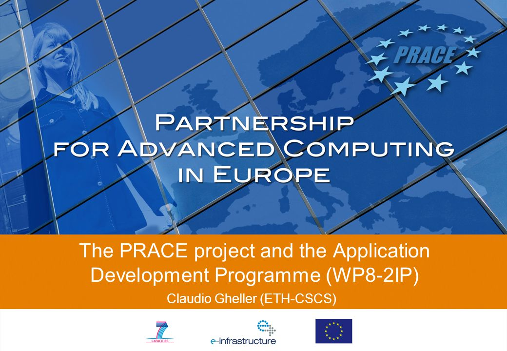The PRACE project and the Application Development Programme (WP8-2IP) Claudio Gheller (ETH-CSCS)