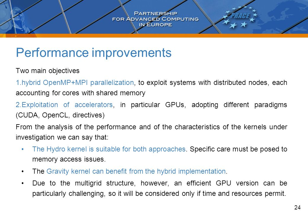 Performance improvements Two main objectives 1.hybrid OpenMP+MPI parallelization, to exploit systems with distributed nodes, each accounting for cores with shared memory 2.Exploitation of accelerators, in particular GPUs, adopting different paradigms (CUDA, OpenCL, directives) From the analysis of the performance and of the characteristics of the kernels under investigation we can say that: The Hydro kernel is suitable for both approaches.