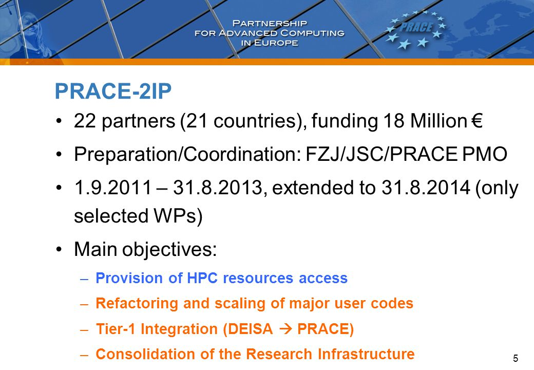 22 partners (21 countries), funding 18 Million € Preparation/Coordination: FZJ/JSC/PRACE PMO 1.9.2011 – 31.8.2013, extended to 31.8.2014 (only selected WPs) Main objectives: –Provision of HPC resources access –Refactoring and scaling of major user codes –Tier-1 Integration (DEISA  PRACE) –Consolidation of the Research Infrastructure PRACE-2IP 5