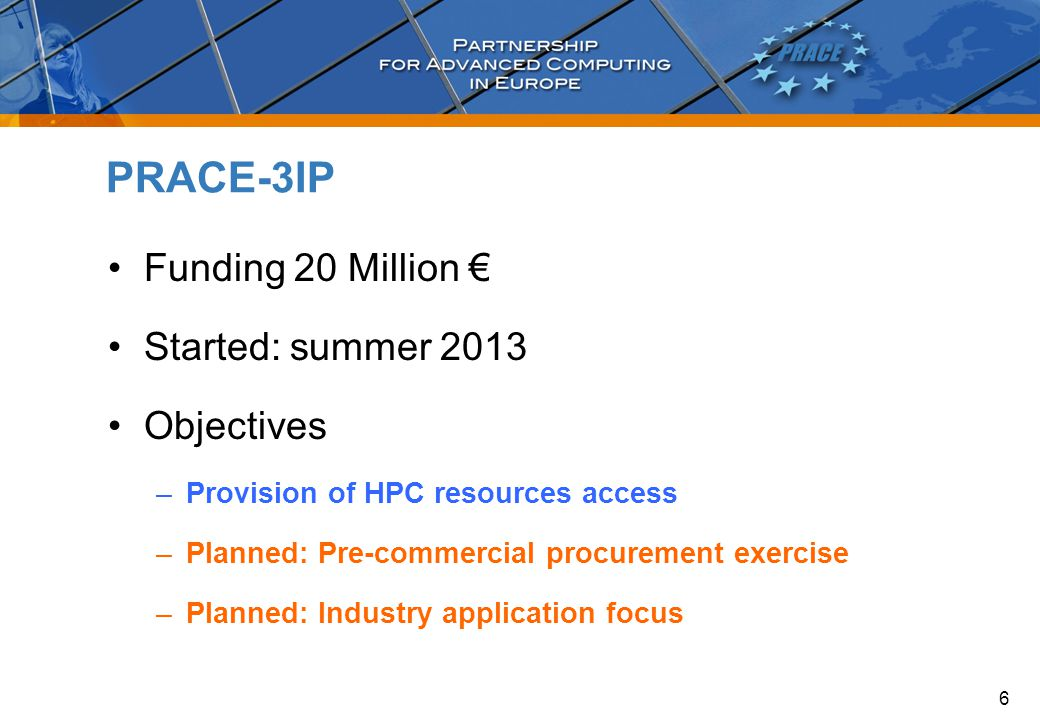 Funding 20 Million € Started: summer 2013 Objectives –Provision of HPC resources access –Planned: Pre-commercial procurement exercise –Planned: Industry application focus PRACE-3IP 6