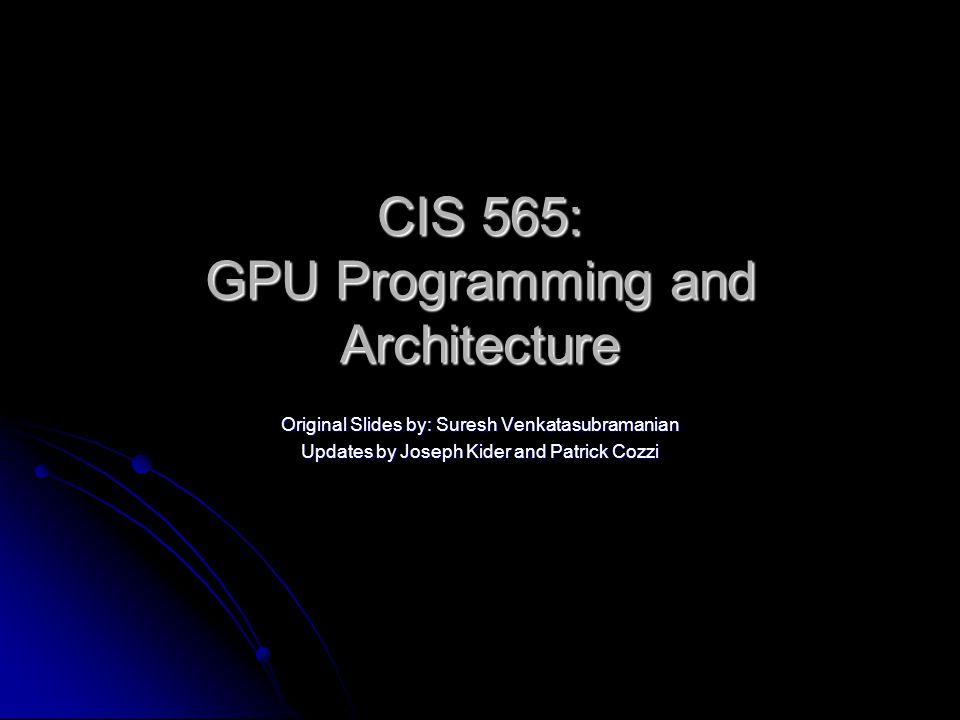 CIS 565: GPU Programming and Architecture Original Slides by: Suresh Venkatasubramanian Updates by Joseph Kider and Patrick Cozzi