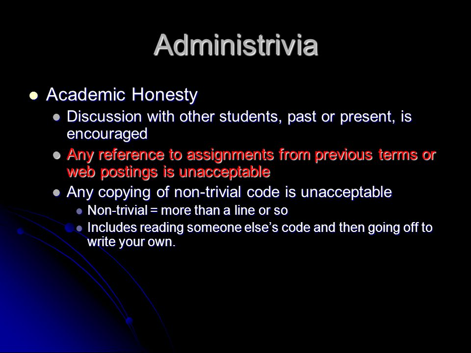 Administrivia Academic Honesty Academic Honesty Discussion with other students, past or present, is encouraged Discussion with other students, past or present, is encouraged Any reference to assignments from previous terms or web postings is unacceptable Any reference to assignments from previous terms or web postings is unacceptable Any copying of non-trivial code is unacceptable Any copying of non-trivial code is unacceptable Non-trivial = more than a line or so Non-trivial = more than a line or so Includes reading someone else's code and then going off to write your own.