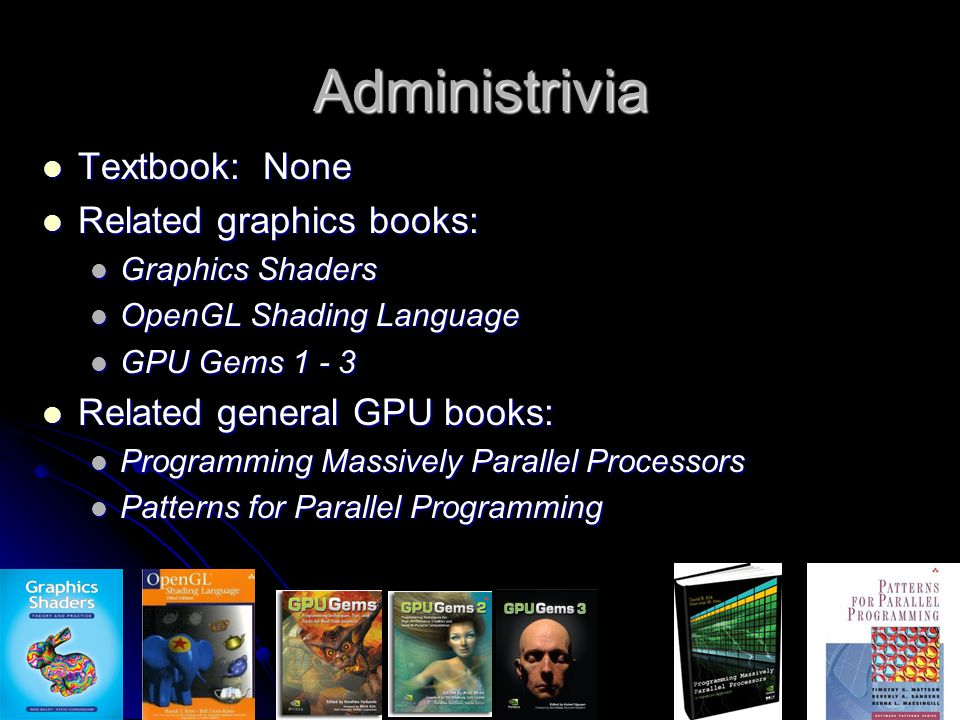 Administrivia Textbook: None Textbook: None Related graphics books: Related graphics books: Graphics Shaders Graphics Shaders OpenGL Shading Language OpenGL Shading Language GPU Gems 1 - 3 GPU Gems 1 - 3 Related general GPU books: Related general GPU books: Programming Massively Parallel Processors Programming Massively Parallel Processors Patterns for Parallel Programming Patterns for Parallel Programming