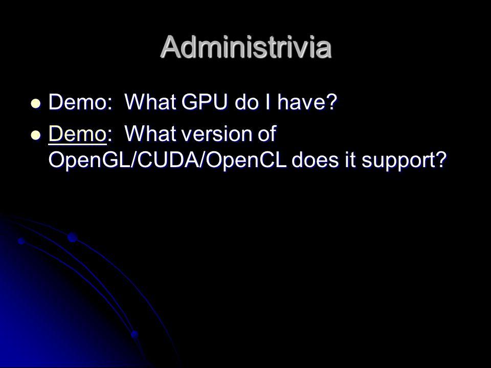 Administrivia Demo: What GPU do I have. Demo: What GPU do I have.