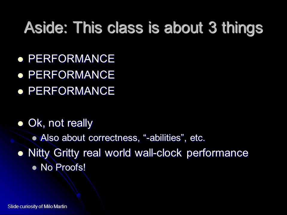 Aside: This class is about 3 things PERFORMANCE PERFORMANCE Ok, not really Ok, not really Also about correctness, -abilities , etc.