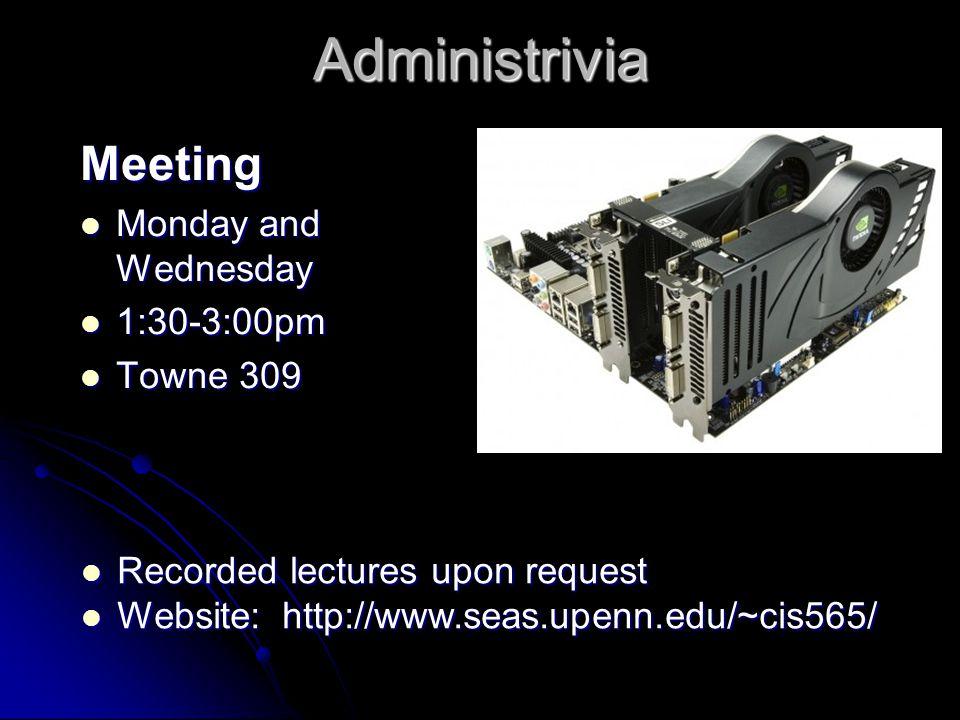 Administrivia Meeting Monday and Wednesday Monday and Wednesday 1:30-3:00pm 1:30-3:00pm Towne 309 Towne 309 Recorded lectures upon request Recorded lectures upon request Website: http://www.seas.upenn.edu/~cis565/ Website: http://www.seas.upenn.edu/~cis565/