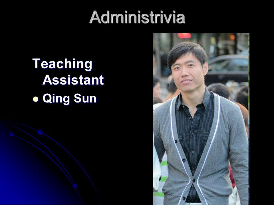 Administrivia Teaching Assistant Qing Sun Qing Sun