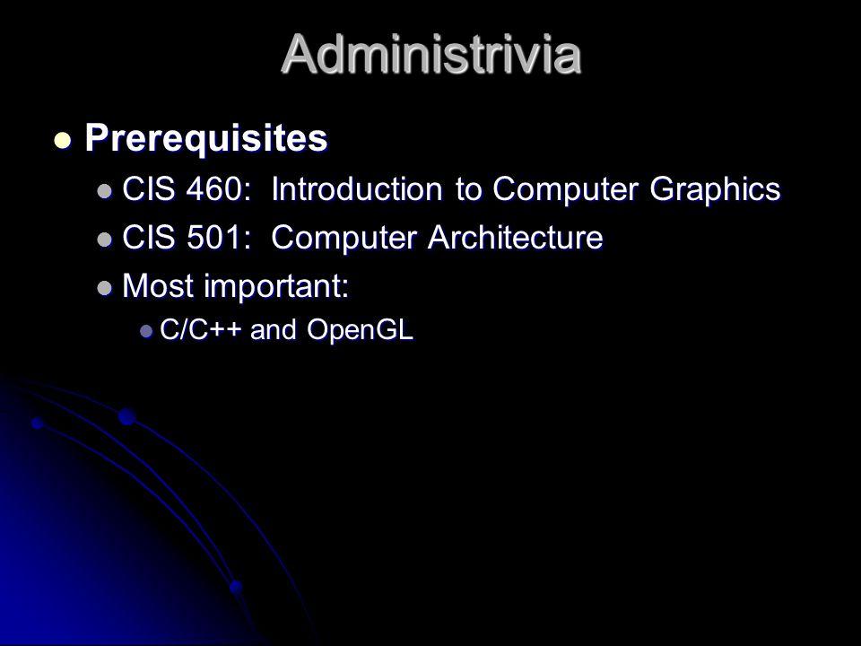 Administrivia Prerequisites Prerequisites CIS 460: Introduction to Computer Graphics CIS 460: Introduction to Computer Graphics CIS 501: Computer Architecture CIS 501: Computer Architecture Most important: Most important: C/C++ and OpenGL C/C++ and OpenGL