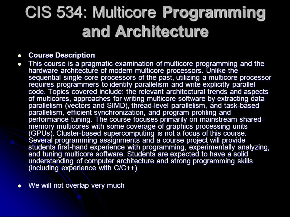 CIS 534: Multicore Programming and Architecture Course Description Course Description This course is a pragmatic examination of multicore programming and the hardware architecture of modern multicore processors.