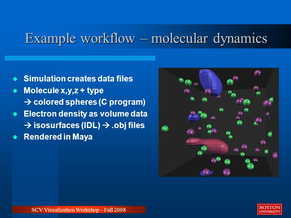 Example workflow – molecular dynamics SCV Visualization Workshop – Fall 2008 Simulation creates data files Molecule x,y,z + type  colored spheres (C program) Electron density as volume data  isosurfaces (IDL) .obj files Rendered in Maya