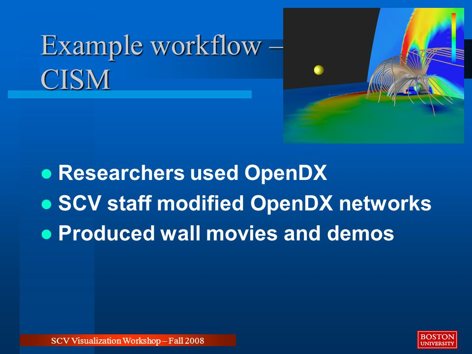 Example workflow – CISM SCV Visualization Workshop – Fall 2008 Researchers used OpenDX SCV staff modified OpenDX networks Produced wall movies and demos
