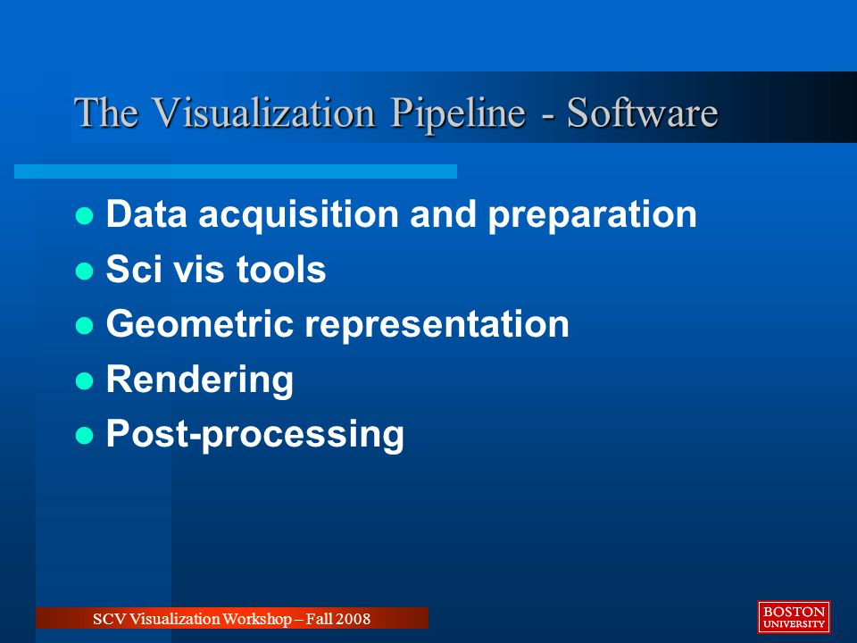 The Visualization Pipeline - Software Data acquisition and preparation Sci vis tools Geometric representation Rendering Post-processing SCV Visualization Workshop – Fall 2008