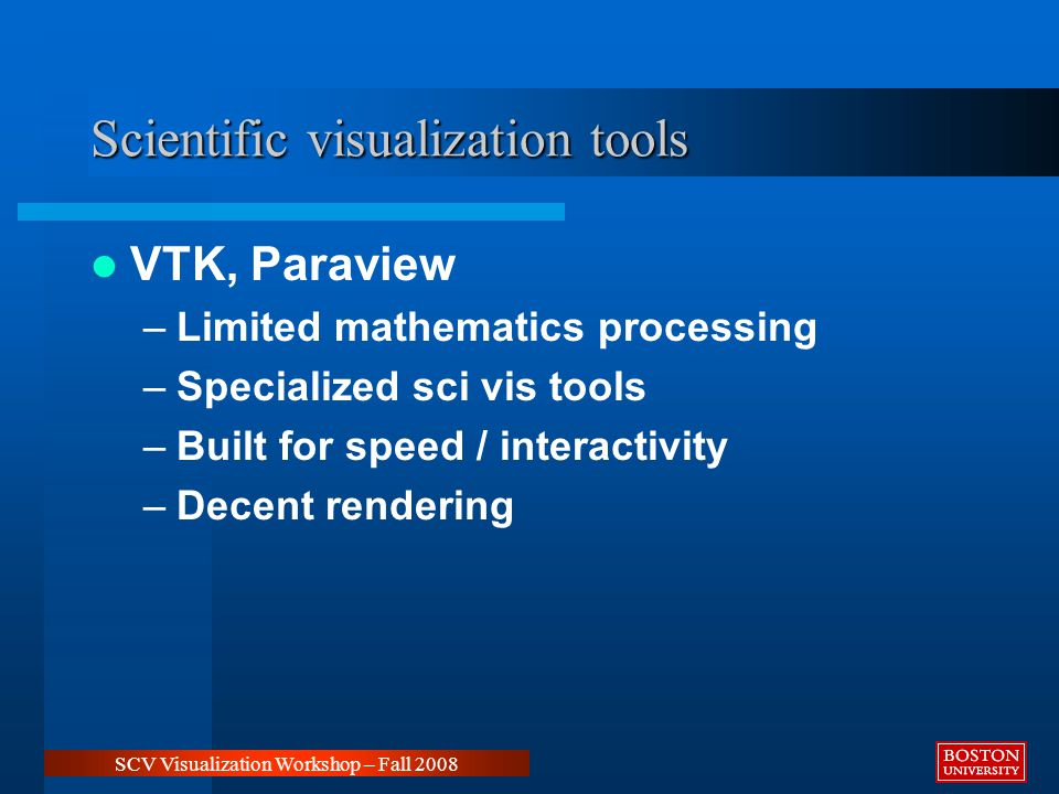 Scientific visualization tools VTK, Paraview –Limited mathematics processing –Specialized sci vis tools –Built for speed / interactivity –Decent rendering SCV Visualization Workshop – Fall 2008