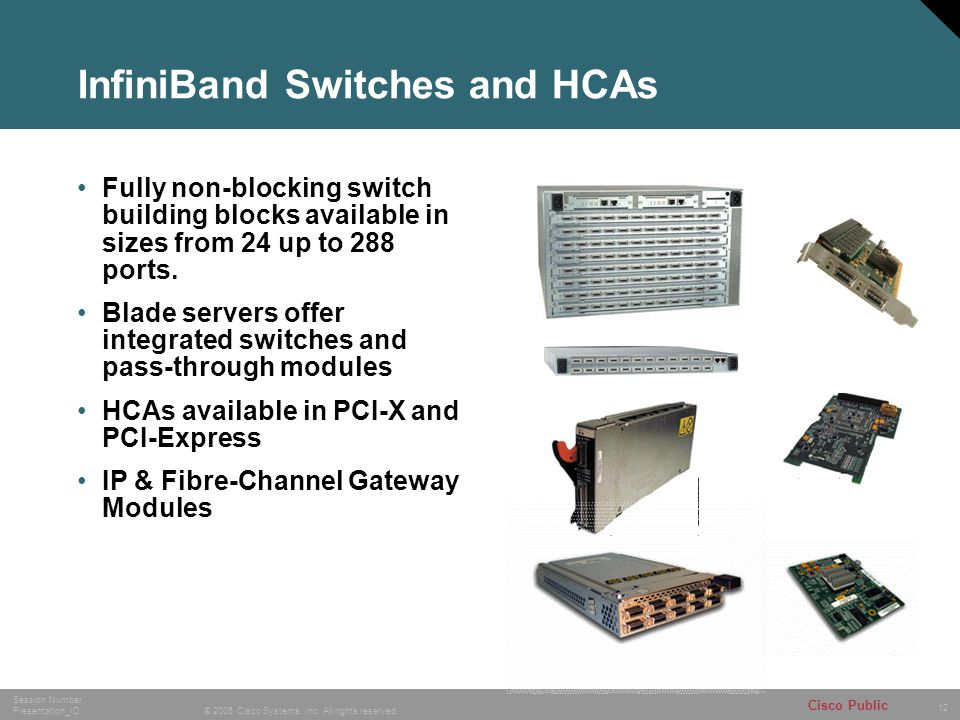 12 © 2005 Cisco Systems, Inc. All rights reserved. Session Number Presentation_ID Cisco Public InfiniBand Switches and HCAs Fully non-blocking switch