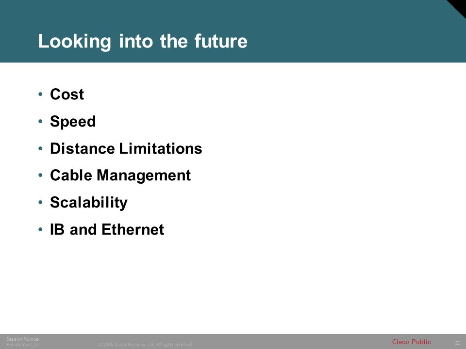 22 © 2005 Cisco Systems, Inc. All rights reserved. Session Number Presentation_ID Cisco Public Looking into the future Cost Speed Distance Limitations
