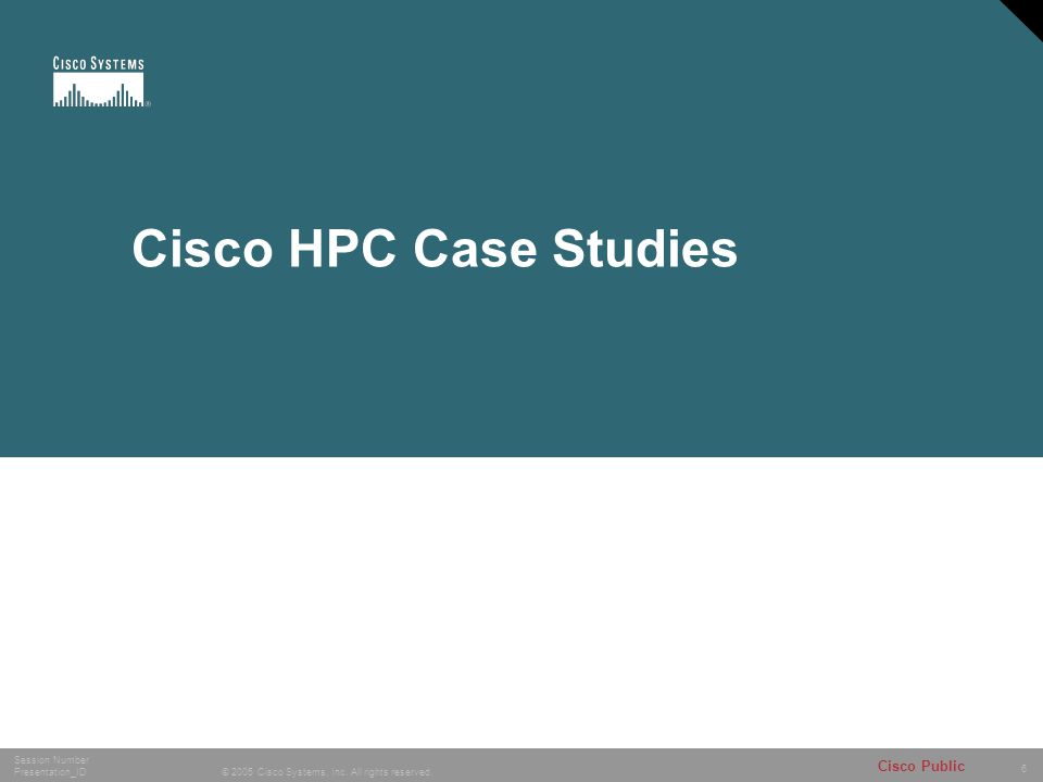 6 © 2005 Cisco Systems, Inc. All rights reserved. Session Number Presentation_ID Cisco Public Cisco HPC Case Studies