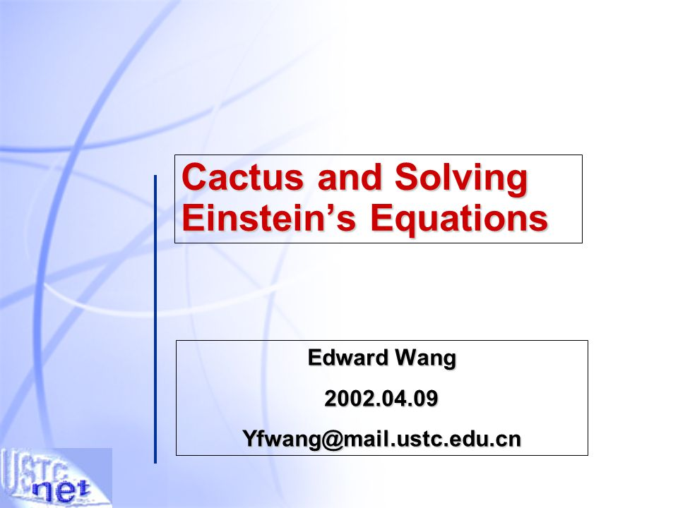 Cactus and Solving Einstein's Equations Edward Wang 2002.04.09Yfwang@mail.ustc.edu.cn