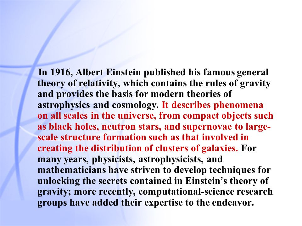 24 In 1916, Albert Einstein published his famous general theory of relativity, which contains the rules of gravity and provides the basis for modern theories of astrophysics and cosmology.