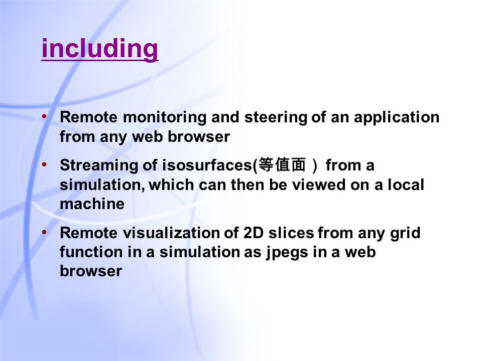 35 including Remote monitoring and steering of an application from any web browser Streaming of isosurfaces( 等值面) from a simulation, which can then be viewed on a local machine Remote visualization of 2D slices from any grid function in a simulation as jpegs in a web browser