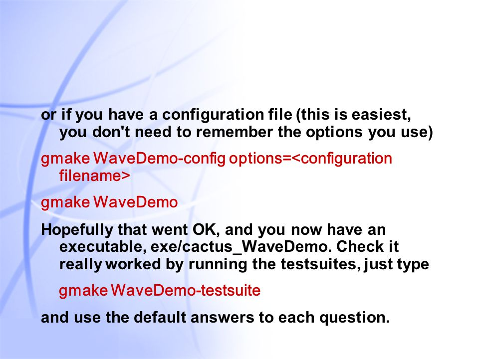39 or if you have a configuration file (this is easiest, you don t need to remember the options you use) gmake WaveDemo-config options= gmake WaveDemo Hopefully that went OK, and you now have an executable, exe/cactus_WaveDemo.