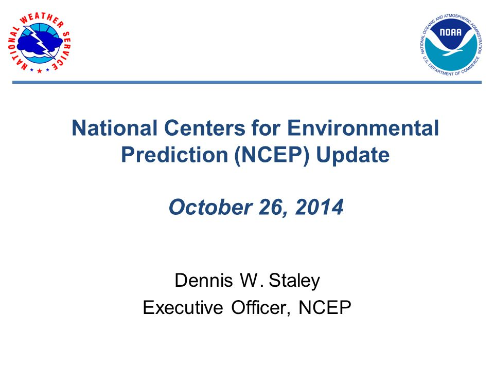 National Centers for Environmental Prediction (NCEP) Update October 26, 2014 Dennis W.