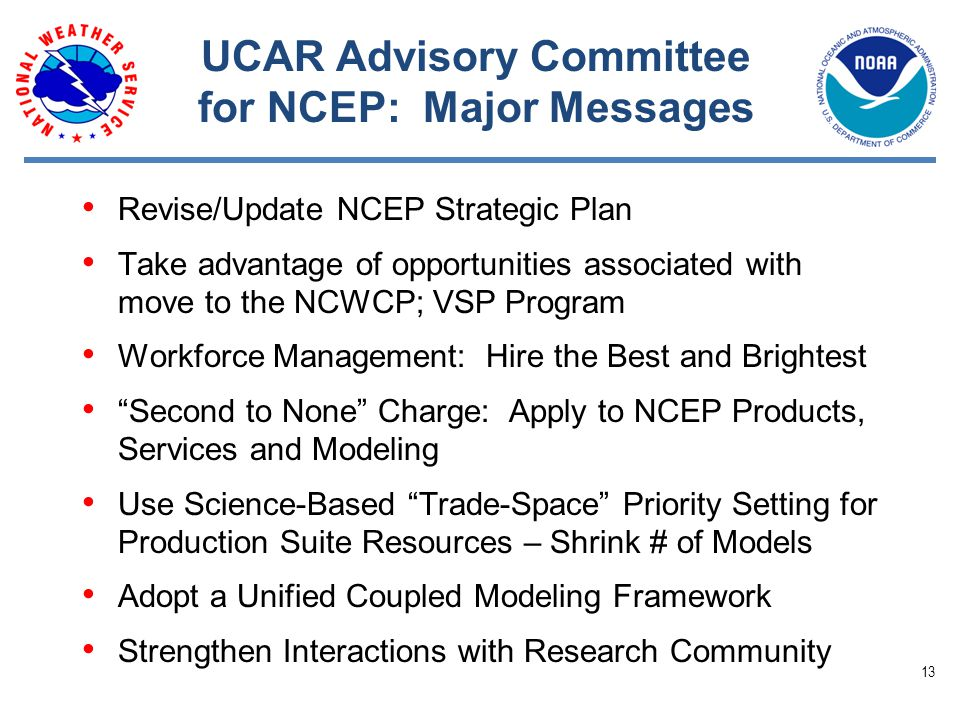UCAR Advisory Committee for NCEP: Major Messages Revise/Update NCEP Strategic Plan Take advantage of opportunities associated with move to the NCWCP; VSP Program Workforce Management: Hire the Best and Brightest Second to None Charge: Apply to NCEP Products, Services and Modeling Use Science-­Based Trade-­Space Priority Setting for Production Suite Resources – Shrink # of Models Adopt a Unified Coupled Modeling Framework Strengthen Interactions with Research Community 13