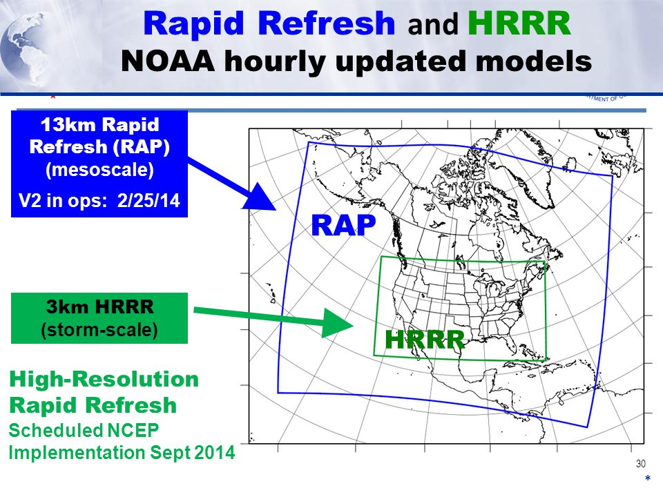 Rapid Refresh and HRRR NOAA hourly updated models * 13km Rapid Refresh (RAP) (mesoscale) V2 in ops: 2/25/14 3km HRRR (storm-scale) High-Resolution Rapid Refresh Scheduled NCEP Implementation Sept 2014 RAP HRRR 30
