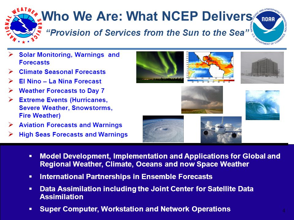 4 Who We Are: What NCEP Delivers  Model Development, Implementation and Applications for Global and Regional Weather, Climate, Oceans and now Space Weather  International Partnerships in Ensemble Forecasts  Data Assimilation including the Joint Center for Satellite Data Assimilation  Super Computer, Workstation and Network Operations Provision of Services from the Sun to the Sea  Solar Monitoring, Warnings and Forecasts  Climate Seasonal Forecasts  El Nino – La Nina Forecast  Weather Forecasts to Day 7  Extreme Events (Hurricanes, Severe Weather, Snowstorms, Fire Weather)  Aviation Forecasts and Warnings  High Seas Forecasts and Warnings 4