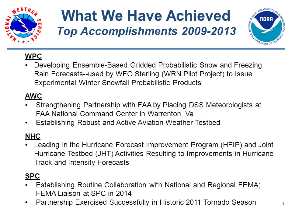 What We Have Achieved Top Accomplishments 2009-2013 WPC Developing Ensemble-Based Gridded Probabilistic Snow and Freezing Rain Forecasts--used by WFO Sterling (WRN Pilot Project) to Issue Experimental Winter Snowfall Probabilistic Products AWC Strengthening Partnership with FAA by Placing DSS Meteorologists at FAA National Command Center in Warrenton, Va Establishing Robust and Active Aviation Weather Testbed NHC Leading in the Hurricane Forecast Improvement Program (HFIP) and Joint Hurricane Testbed (JHT) Activities Resulting to Improvements in Hurricane Track and Intensity Forecasts SPC Establishing Routine Collaboration with National and Regional FEMA; FEMA Liaison at SPC in 2014 Partnership Exercised Successfully in Historic 2011 Tornado Season 7