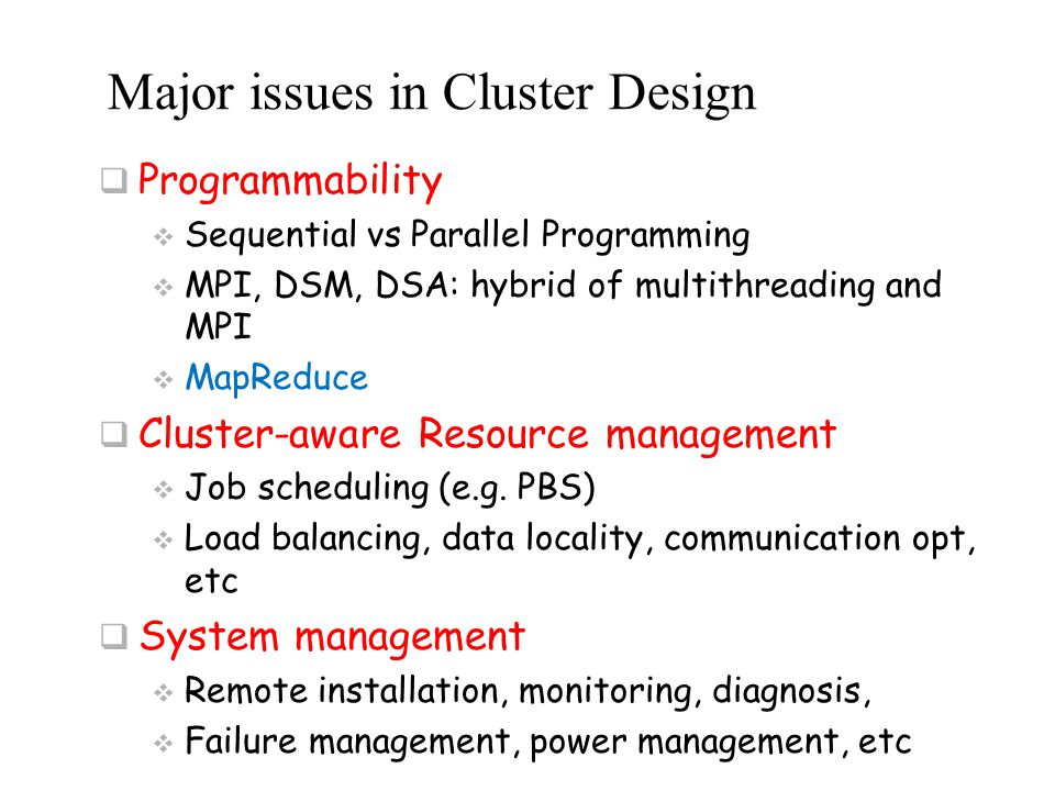 Major issues in Cluster Design  Programmability  Sequential vs Parallel Programming  MPI, DSM, DSA: hybrid of multithreading and MPI  MapReduce 