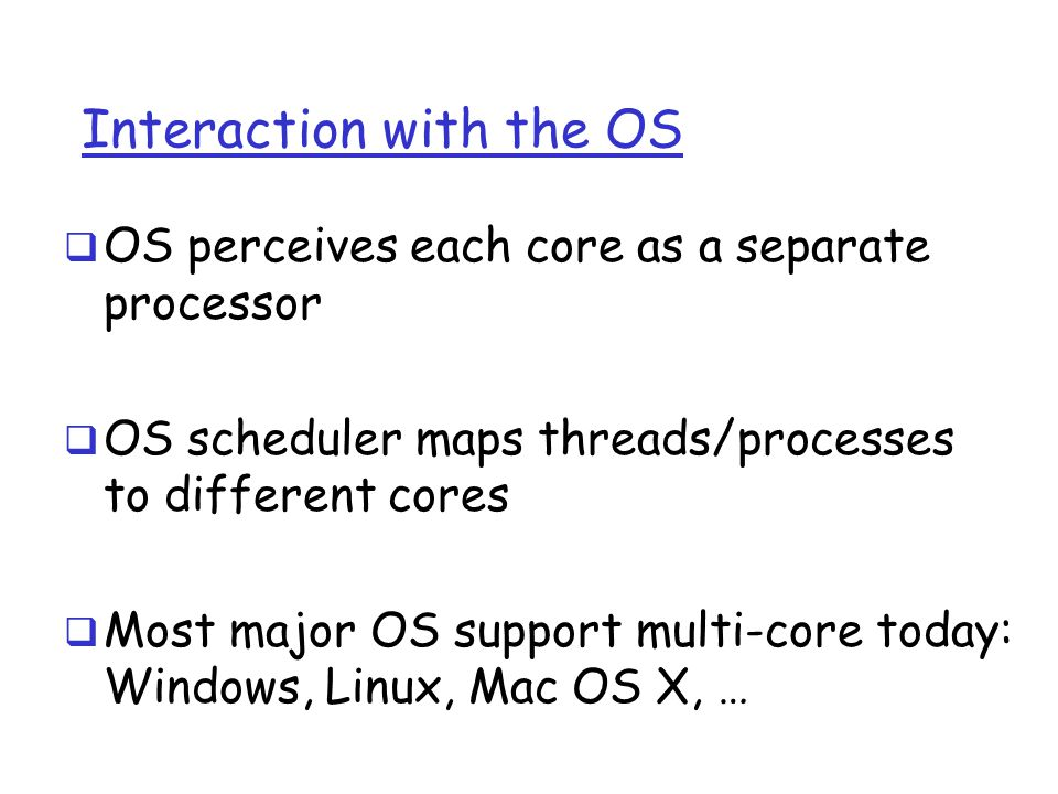 Interaction with the OS  OS perceives each core as a separate processor  OS scheduler maps threads/processes to different cores  Most major OS supp