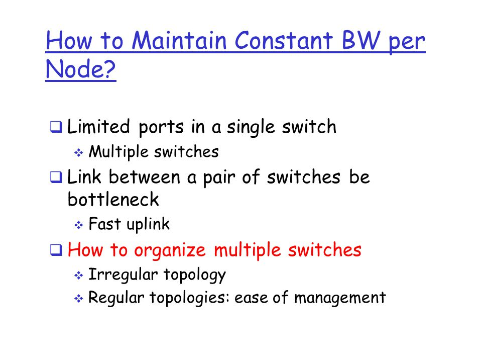 How to Maintain Constant BW per Node?  Limited ports in a single switch  Multiple switches  Link between a pair of switches be bottleneck  Fast up