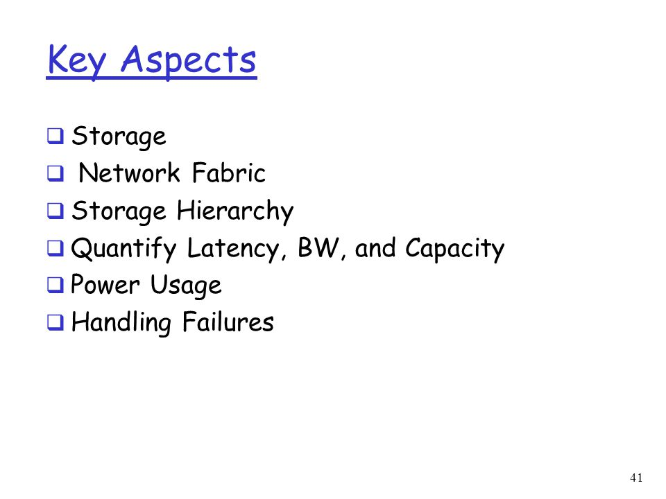 Key Aspects  Storage  Network Fabric  Storage Hierarchy  Quantify Latency, BW, and Capacity  Power Usage  Handling Failures 41