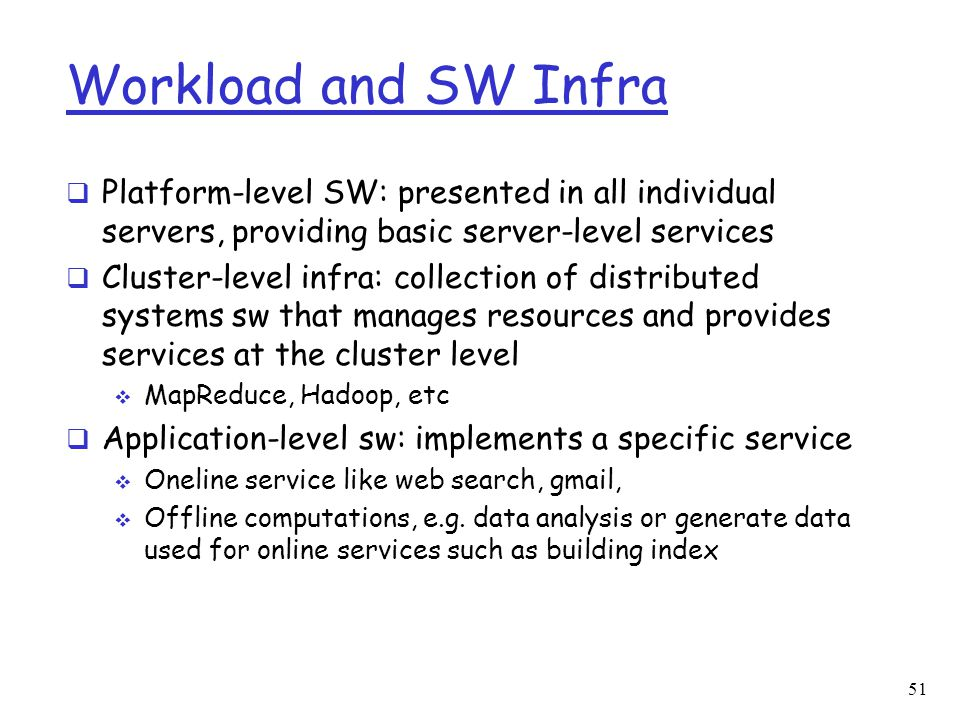 Workload and SW Infra  Platform-level SW: presented in all individual servers, providing basic server-level services  Cluster-level infra: collectio
