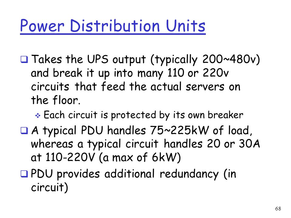 Power Distribution Units  Takes the UPS output (typically 200~480v) and break it up into many 110 or 220v circuits that feed the actual servers on th