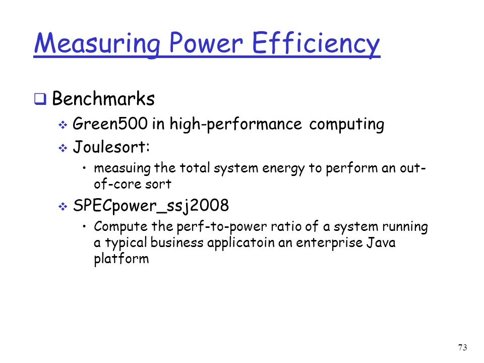 Measuring Power Efficiency  Benchmarks  Green500 in high-performance computing  Joulesort: measuing the total system energy to perform an out- of-c
