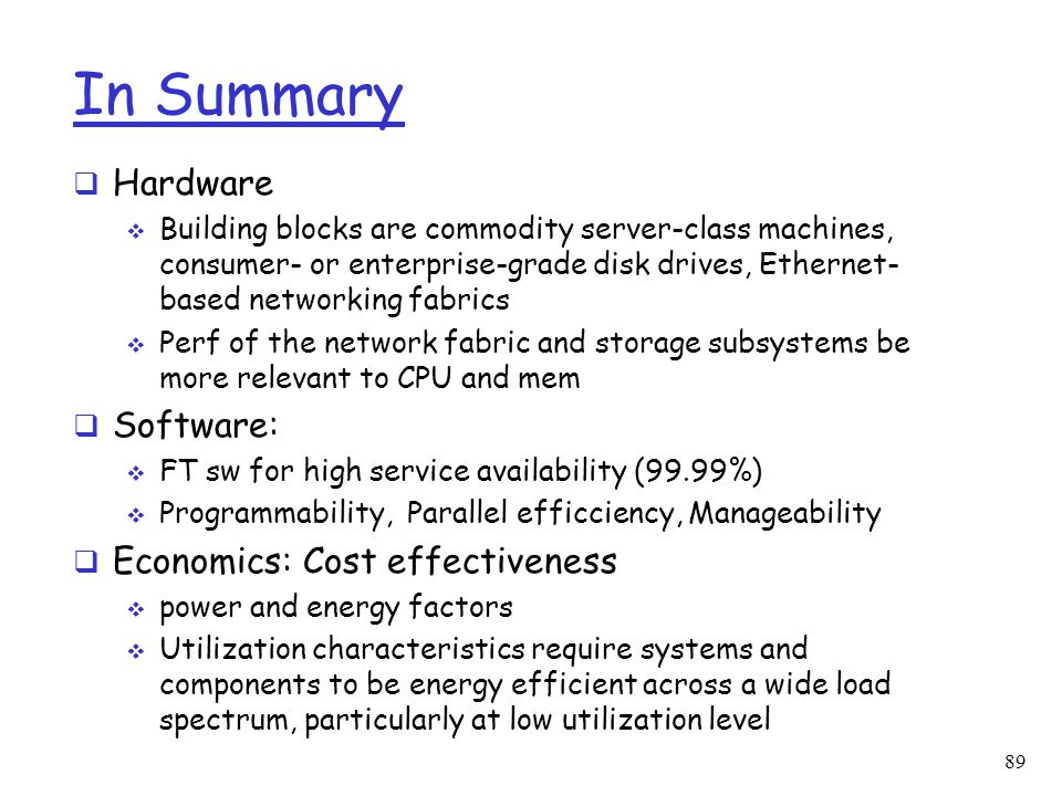 In Summary  Hardware  Building blocks are commodity server-class machines, consumer- or enterprise-grade disk drives, Ethernet- based networking fab