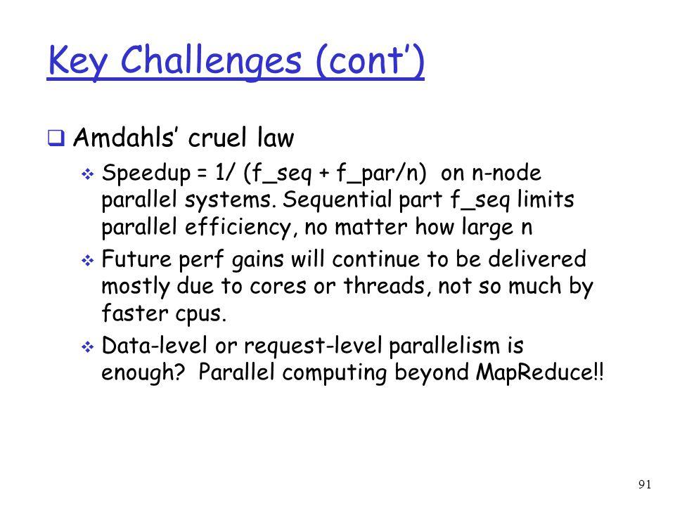 Key Challenges (cont')  Amdahls' cruel law  Speedup = 1/ (f_seq + f_par/n) on n-node parallel systems. Sequential part f_seq limits parallel efficie