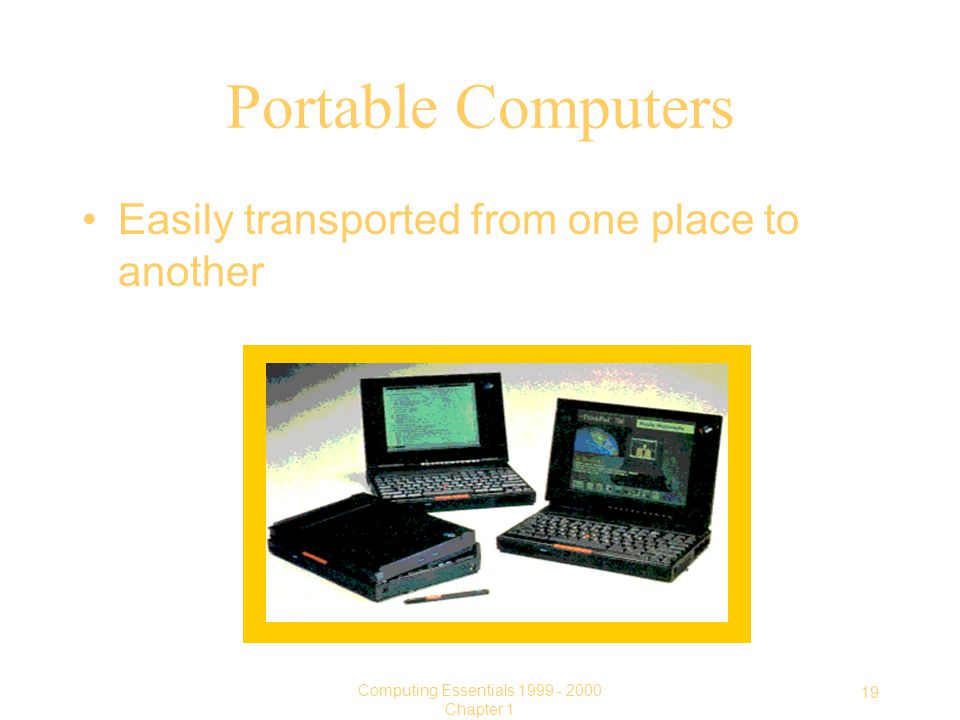 19 Computing Essentials Chapter 1 Portable Computers Easily transported from one place to another