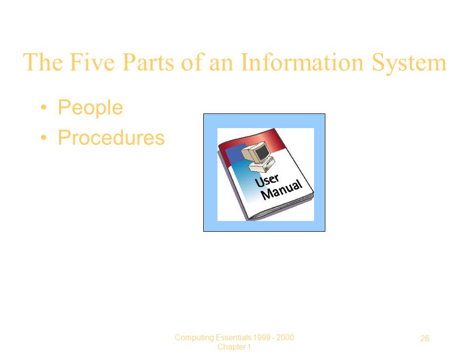 26 Computing Essentials Chapter 1 The Five Parts of an Information System People Procedures