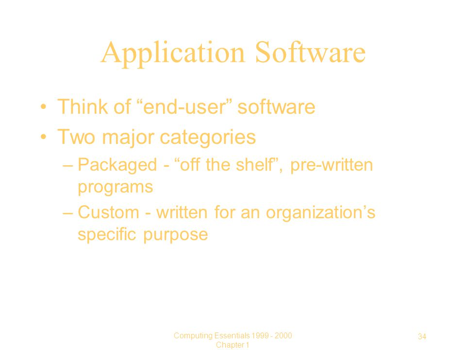 34 Computing Essentials Chapter 1 Application Software Think of end-user software Two major categories –Packaged - off the shelf , pre-written programs –Custom - written for an organization's specific purpose