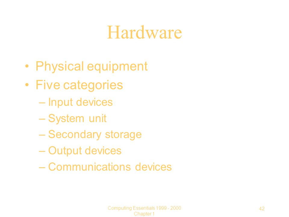 42 Computing Essentials Chapter 1 Hardware Physical equipment Five categories –Input devices –System unit –Secondary storage –Output devices –Communications devices