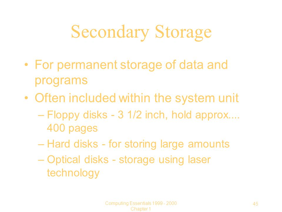 45 Computing Essentials Chapter 1 Secondary Storage For permanent storage of data and programs Often included within the system unit –Floppy disks - 3 1/2 inch, hold approx....