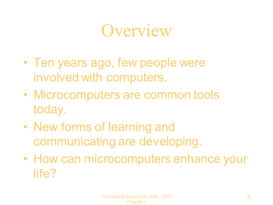 6 Computing Essentials Chapter 1 Overview Ten years ago, few people were involved with computers.