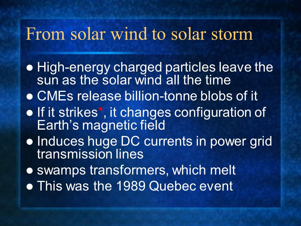 From solar wind to solar storm High-energy charged particles leave the sun as the solar wind all the time CMEs release billion-tonne blobs of it If it strikes*, it changes configuration of Earth's magnetic field Induces huge DC currents in power grid transmission lines swamps transformers, which melt This was the 1989 Quebec event